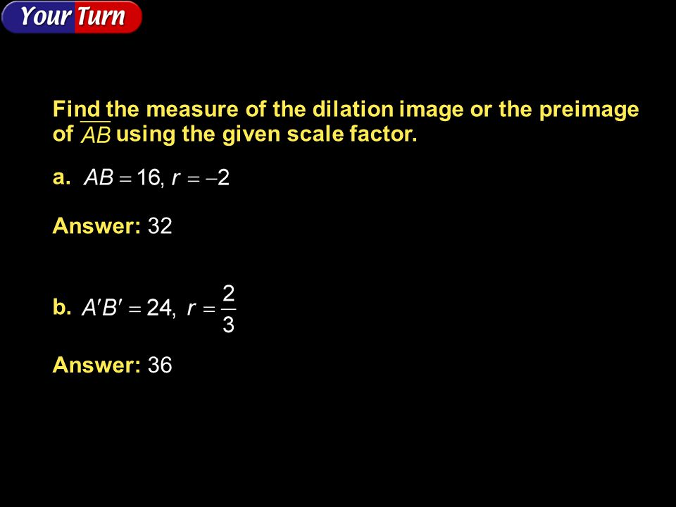 Example 5-1b Answer: 32 Answer: 36 Find the measure of the dilation image or the preimage of using the given scale factor. a. b.