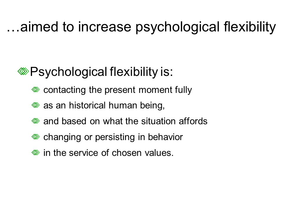 …aimed to increase psychological flexibility Psychological flexibility is: contacting the present moment fully as an historical human being, and based on what the situation affords changing or persisting in behavior in the service of chosen values.