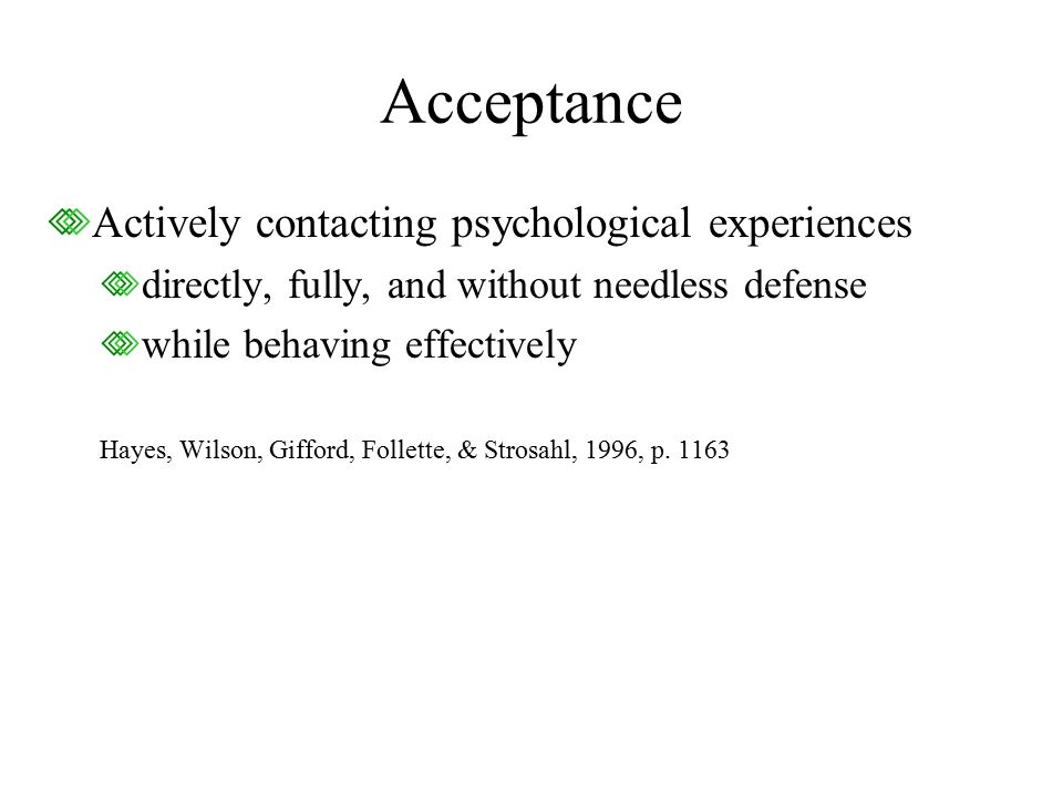 Acceptance Actively contacting psychological experiences directly, fully, and without needless defense while behaving effectively Hayes, Wilson, Gifford, Follette, & Strosahl, 1996, p.