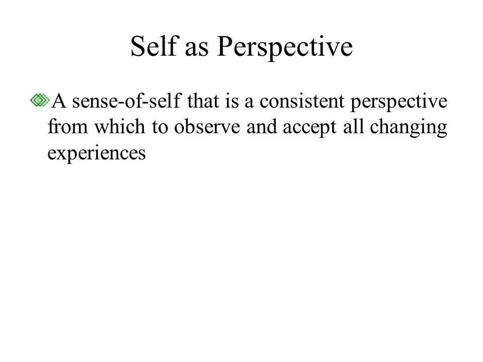 Self as Perspective A sense-of-self that is a consistent perspective from which to observe and accept all changing experiences