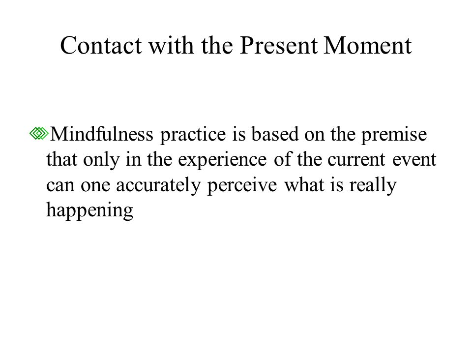 Contact with the Present Moment Mindfulness practice is based on the premise that only in the experience of the current event can one accurately perceive what is really happening