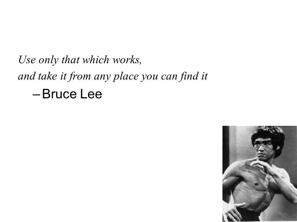 Use only that which works, and take it from any place you can find it –Bruce Lee