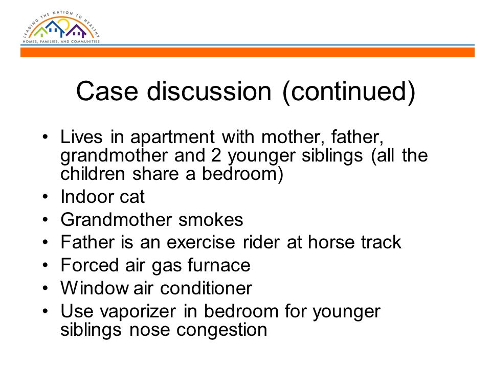 Case discussion (continued) Lives in apartment with mother, father, grandmother and 2 younger siblings (all the children share a bedroom) Indoor cat Grandmother smokes Father is an exercise rider at horse track Forced air gas furnace Window air conditioner Use vaporizer in bedroom for younger siblings nose congestion