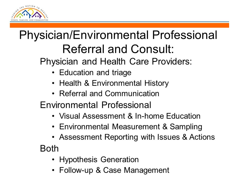 Physician/Environmental Professional Referral and Consult: Physician and Health Care Providers: Education and triage Health & Environmental History Referral and Communication Environmental Professional Visual Assessment & In-home Education Environmental Measurement & Sampling Assessment Reporting with Issues & Actions Both Hypothesis Generation Follow-up & Case Management