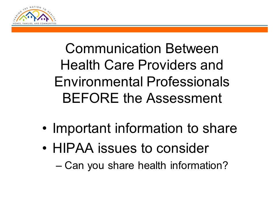 Communication Between Health Care Providers and Environmental Professionals BEFORE the Assessment Important information to share HIPAA issues to consider –Can you share health information?