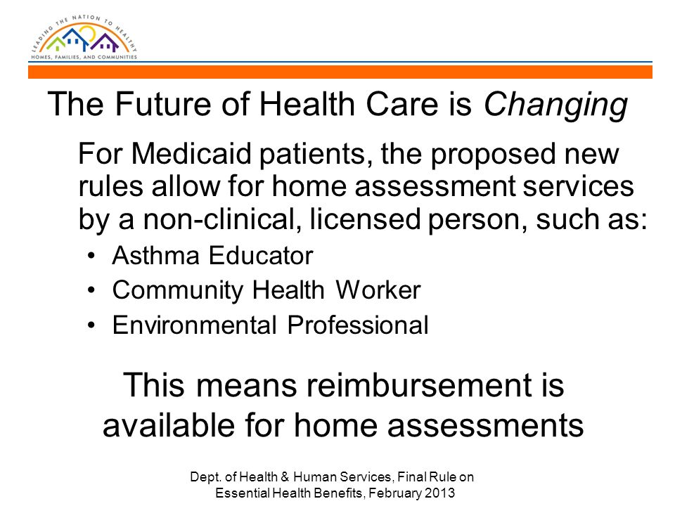 The Future of Health Care is Changing For Medicaid patients, the proposed new rules allow for home assessment services by a non-clinical, licensed person, such as: Asthma Educator Community Health Worker Environmental Professional Dept.