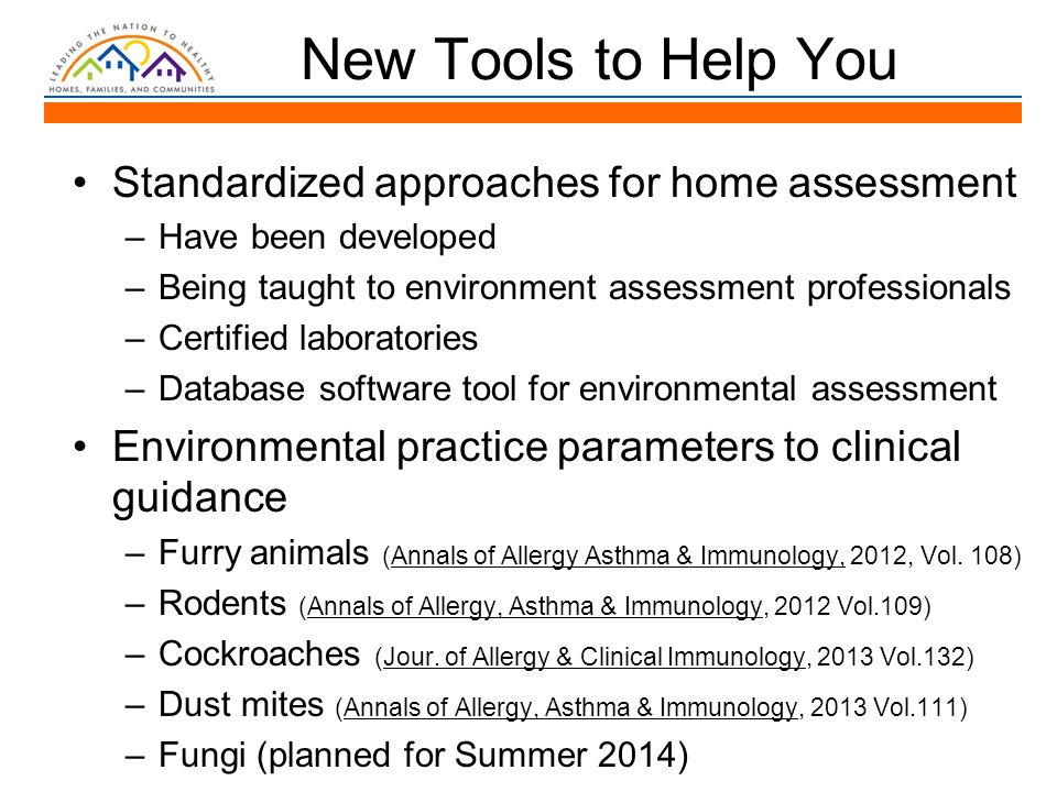 New Tools to Help You Standardized approaches for home assessment –Have been developed –Being taught to environment assessment professionals –Certified laboratories –Database software tool for environmental assessment Environmental practice parameters to clinical guidance –Furry animals (Annals of Allergy Asthma & Immunology, 2012, Vol.