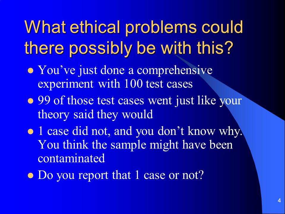 4 What ethical problems could there possibly be with this? You've just done a comprehensive experiment with 100 test cases 99 of those test cases went