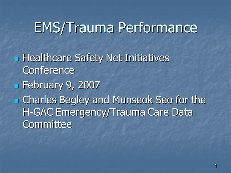 1 EMS/Trauma Performance Healthcare Safety Net Initiatives Conference Healthcare Safety Net Initiatives Conference February 9, 2007 February 9, 2007 Charles Begley and Munseok Seo for the H-GAC Emergency/Trauma Care Data Committee Charles Begley and Munseok Seo for the H-GAC Emergency/Trauma Care Data Committee