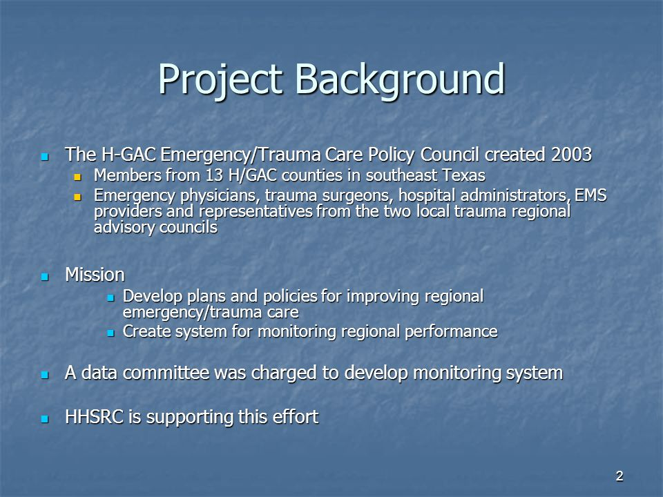 2 Project Background The H-GAC Emergency/Trauma Care Policy Council created 2003 The H-GAC Emergency/Trauma Care Policy Council created 2003 Members from 13 H/GAC counties in southeast Texas Members from 13 H/GAC counties in southeast Texas Emergency physicians, trauma surgeons, hospital administrators, EMS providers and representatives from the two local trauma regional advisory councils Emergency physicians, trauma surgeons, hospital administrators, EMS providers and representatives from the two local trauma regional advisory councils Mission Mission Develop plans and policies for improving regional emergency/trauma care Develop plans and policies for improving regional emergency/trauma care Create system for monitoring regional performance Create system for monitoring regional performance A data committee was charged to develop monitoring system A data committee was charged to develop monitoring system HHSRC is supporting this effort HHSRC is supporting this effort