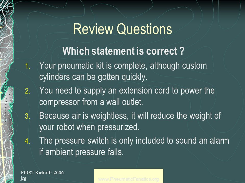 FIRST Kickoff - 2006 jrg www.PneumaticFanatics.org Review Questions Which is NOT an advantage of pneumatics .
