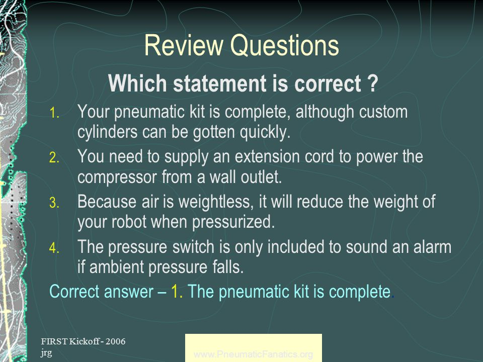 FIRST Kickoff - 2006 jrg www.PneumaticFanatics.org Review Questions Which statement is correct .