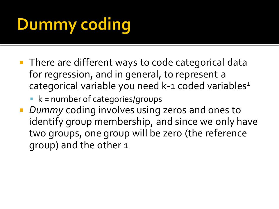 Dummy coding  There are different ways to code categorical data for regression, and in general, to represent a categorical variable you need k-1 coded variables 1  k = number of categories/groups  Dummy coding involves using zeros and ones to identify group membership, and since we only have two groups, one group will be zero (the reference group) and the other 1