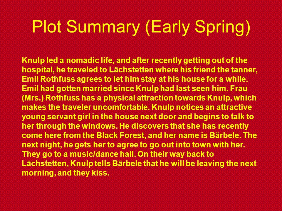Plot Summary (Early Spring) Knulp led a nomadic life, and after recently getting out of the hospital, he traveled to Lächstetten where his friend the
