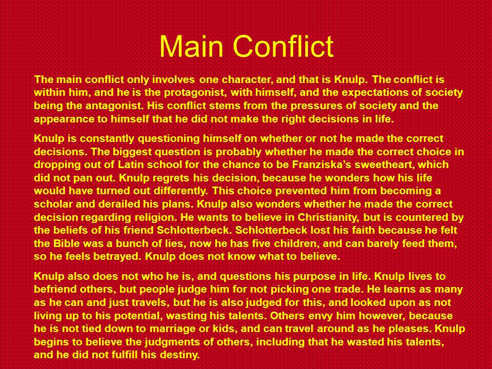 Main Conflict The main conflict only involves one character, and that is Knulp. The conflict is within him, and he is the protagonist, with himself, a