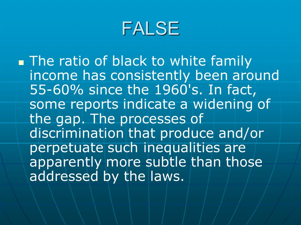 FALSE The ratio of black to white family income has consistently been around 55-60% since the 1960's. In fact, some reports indicate a widening of the