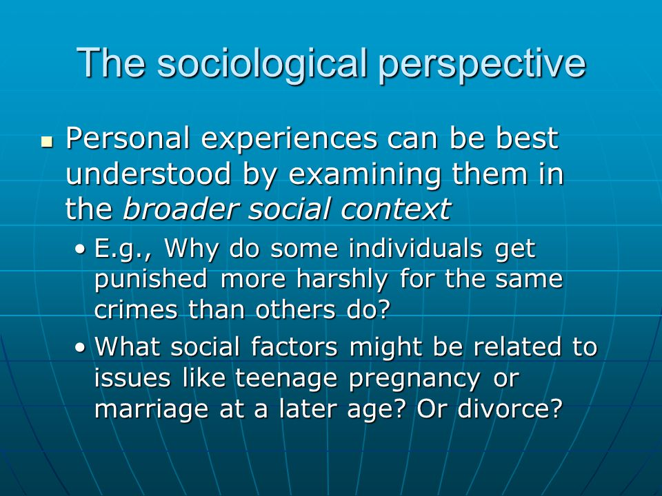The sociological perspective Personal experiences can be best understood by examining them in the broader social context Personal experiences can be b