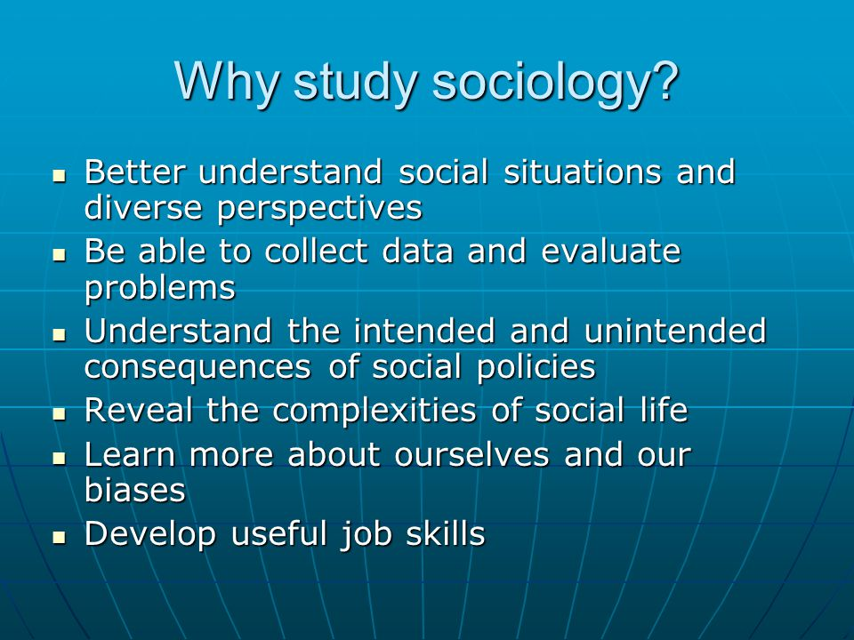 Why study sociology? Better understand social situations and diverse perspectives Better understand social situations and diverse perspectives Be able