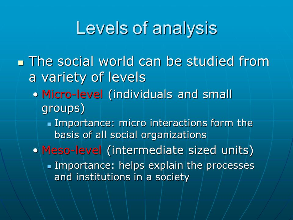 Levels of analysis The social world can be studied from a variety of levels The social world can be studied from a variety of levels Micro-level (indi