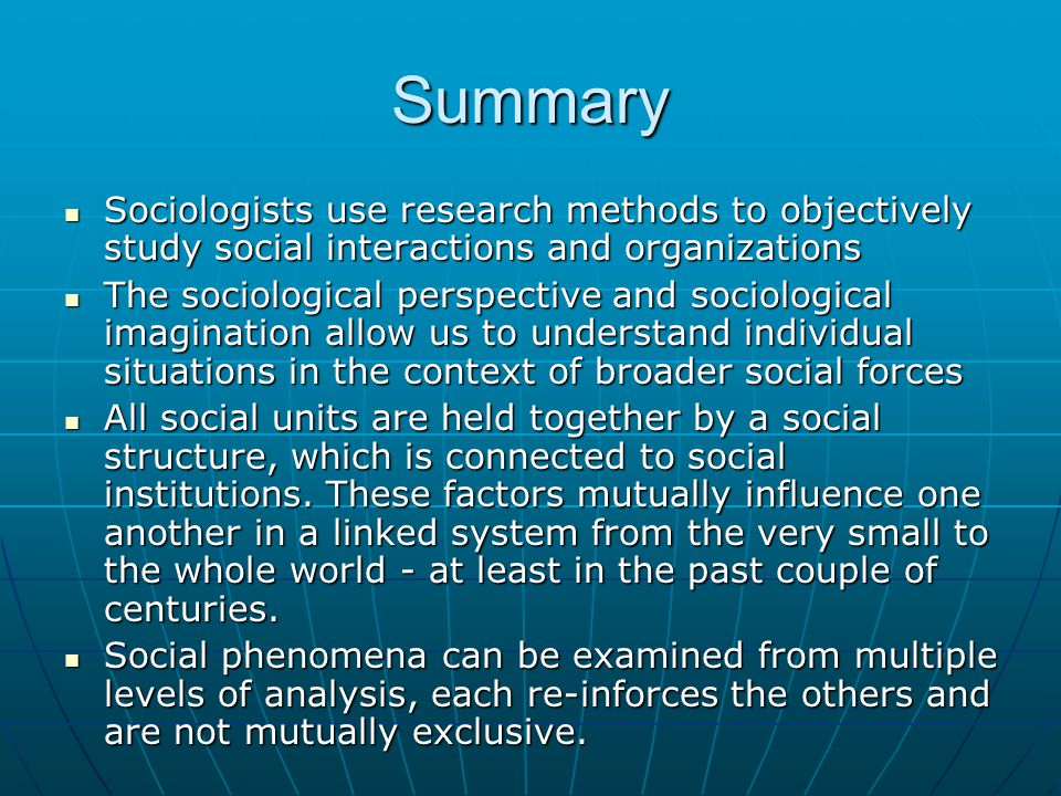 Summary Sociologists use research methods to objectively study social interactions and organizations Sociologists use research methods to objectively