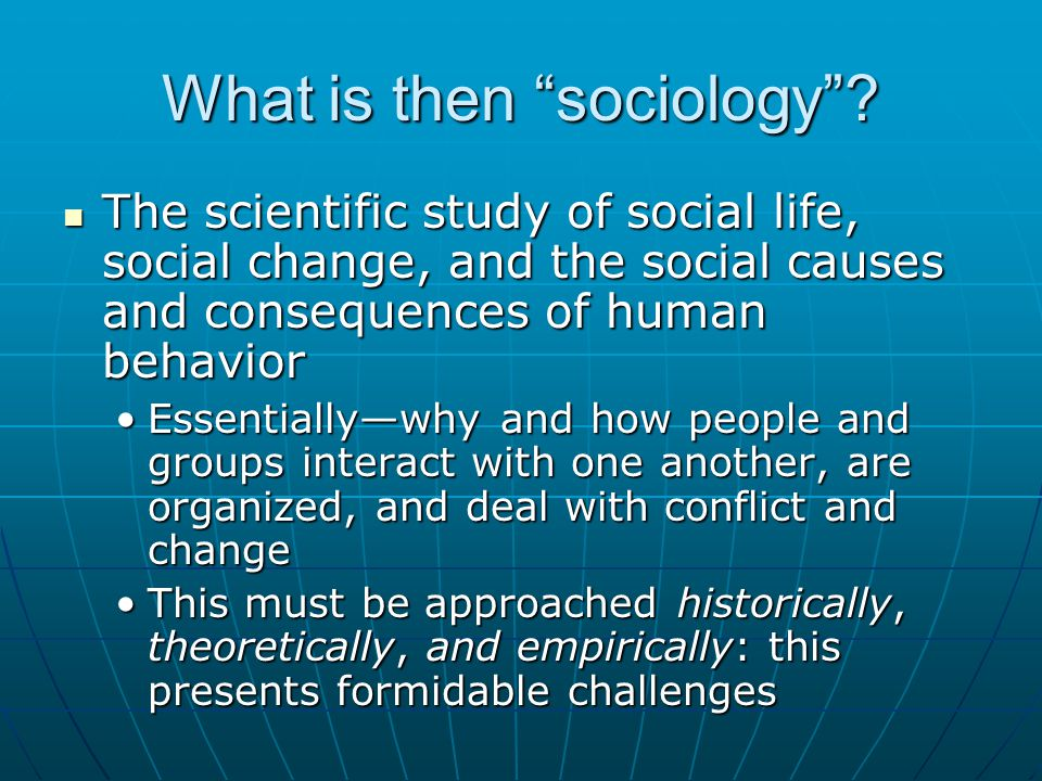 "What is then ""sociology""? The scientific study of social life, social change, and the social causes and consequences of human behavior The scientific"