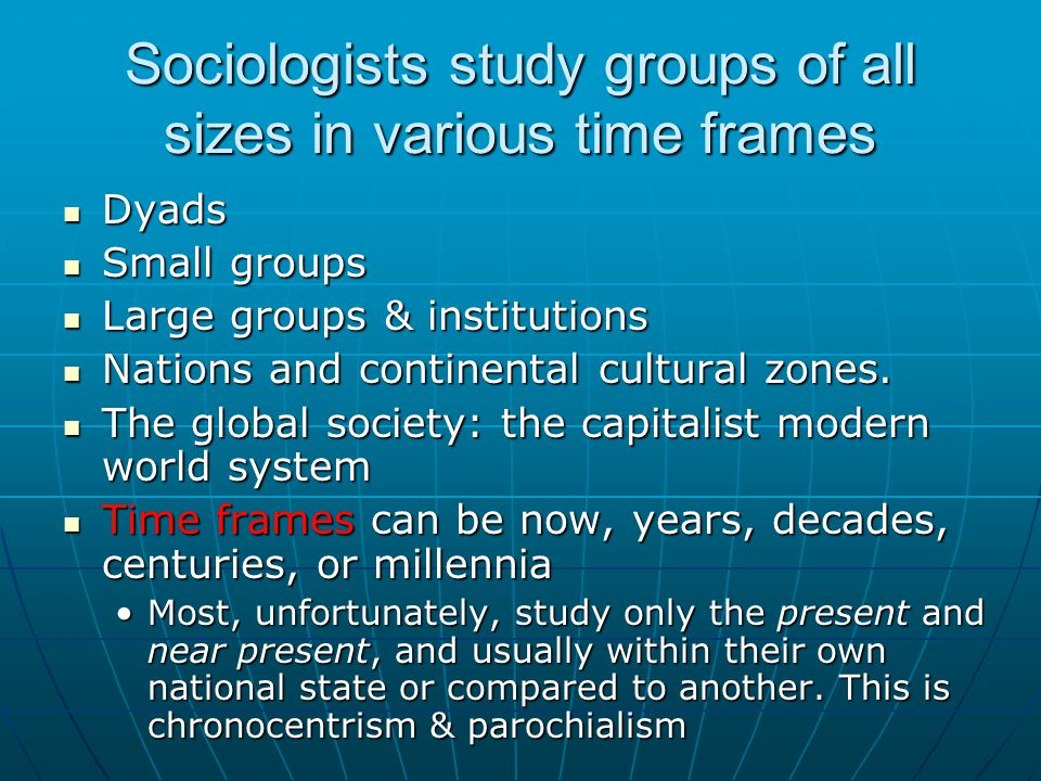 Sociologists study groups of all sizes in various time frames Dyads Dyads Small groups Small groups Large groups & institutions Large groups & institu