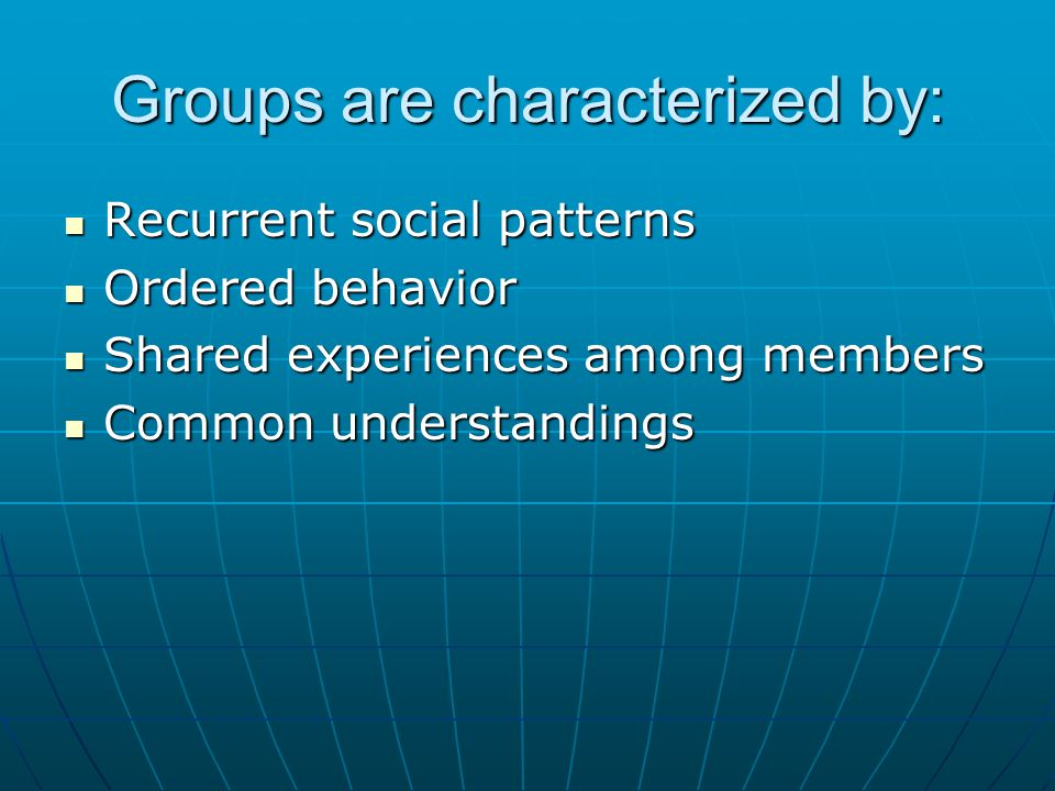 Groups are characterized by: Recurrent social patterns Recurrent social patterns Ordered behavior Ordered behavior Shared experiences among members Sh