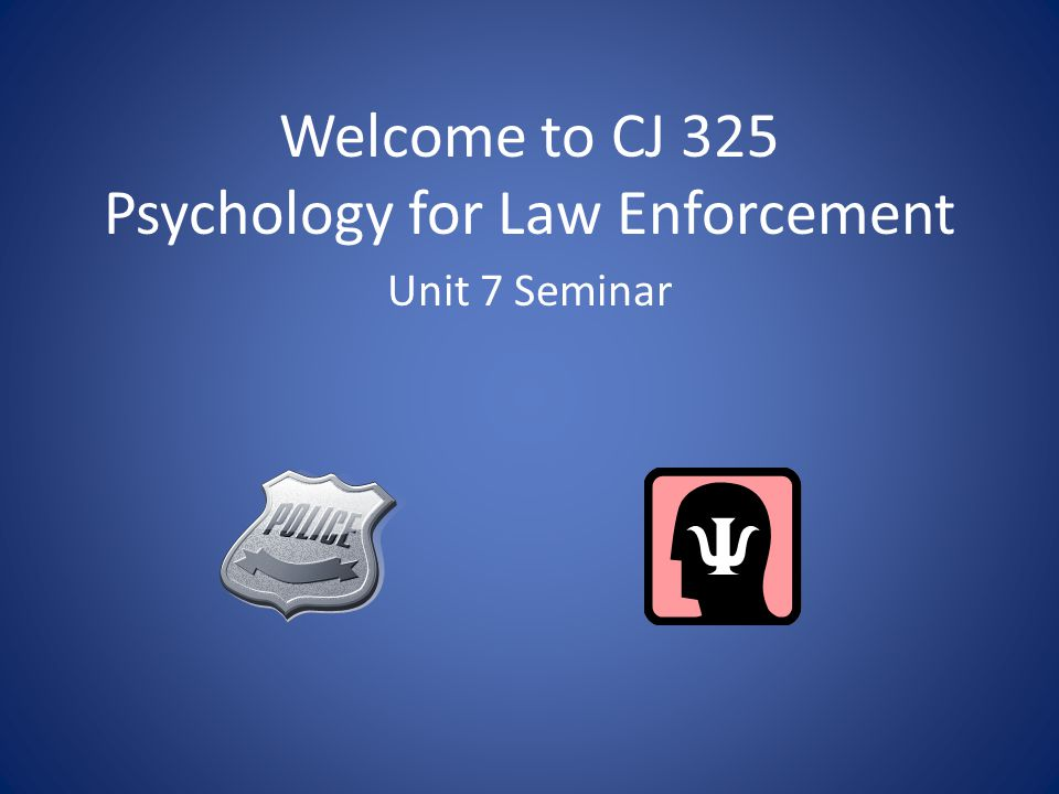 Welcome to CJ 325 Psychology for Law Enforcement Unit 7 Seminar