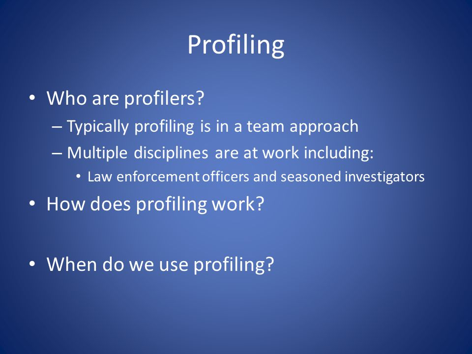 Profiling Who are profilers? – Typically profiling is in a team approach – Multiple disciplines are at work including: Law enforcement officers and se