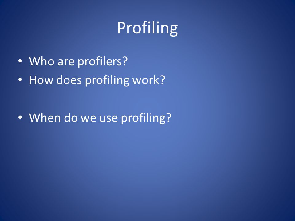Profiling Who are profilers? How does profiling work? When do we use profiling?