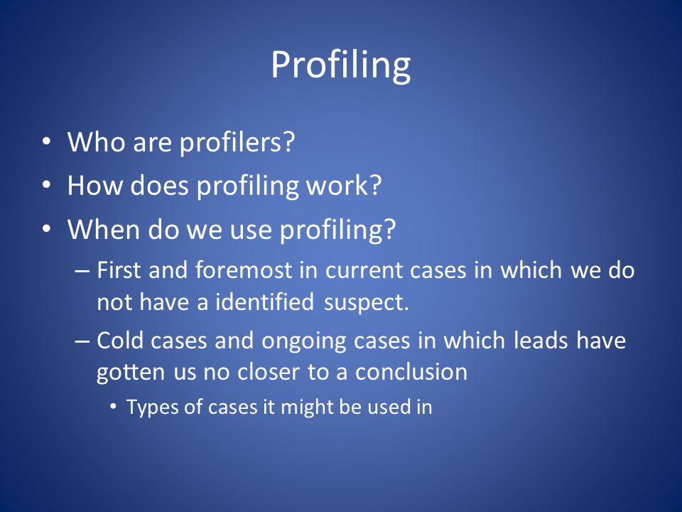 Profiling Who are profilers? How does profiling work? When do we use profiling? – First and foremost in current cases in which we do not have a identi