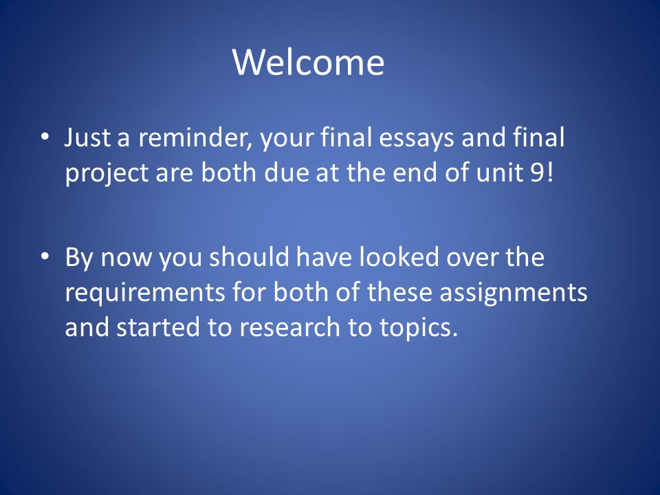 Welcome Just a reminder, your final essays and final project are both due at the end of unit 9! By now you should have looked over the requirements fo