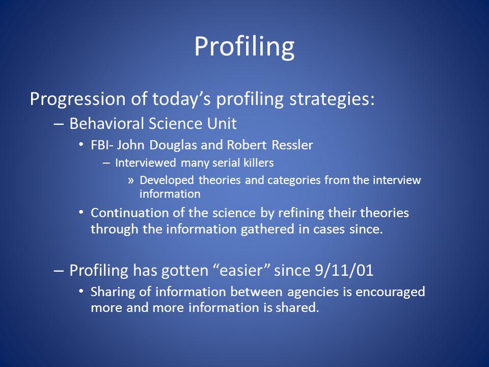 Profiling Progression of today's profiling strategies: – Behavioral Science Unit FBI- John Douglas and Robert Ressler – Interviewed many serial killer