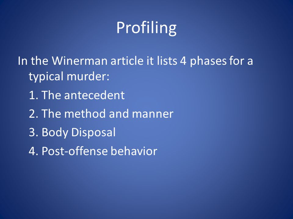 Profiling In the Winerman article it lists 4 phases for a typical murder: 1. The antecedent 2. The method and manner 3. Body Disposal 4. Post-offense