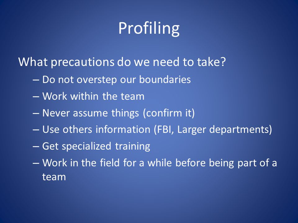 Profiling What precautions do we need to take? – Do not overstep our boundaries – Work within the team – Never assume things (confirm it) – Use others