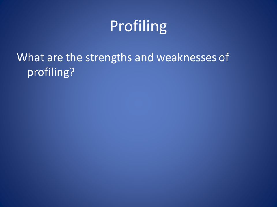 Profiling What are the strengths and weaknesses of profiling?