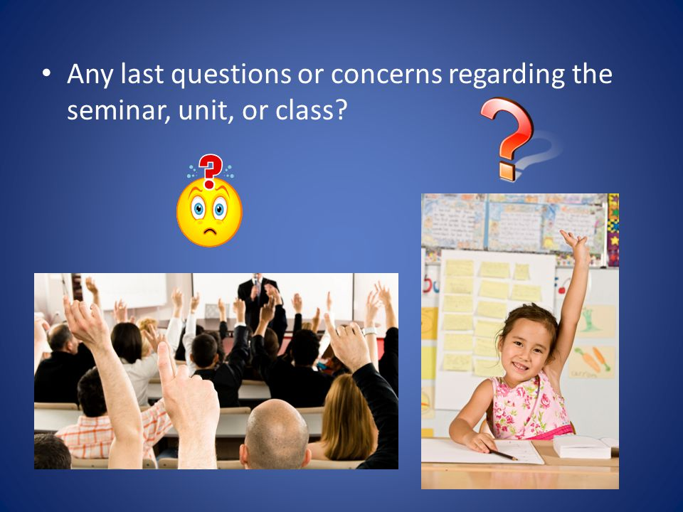 Any last questions or concerns regarding the seminar, unit, or class