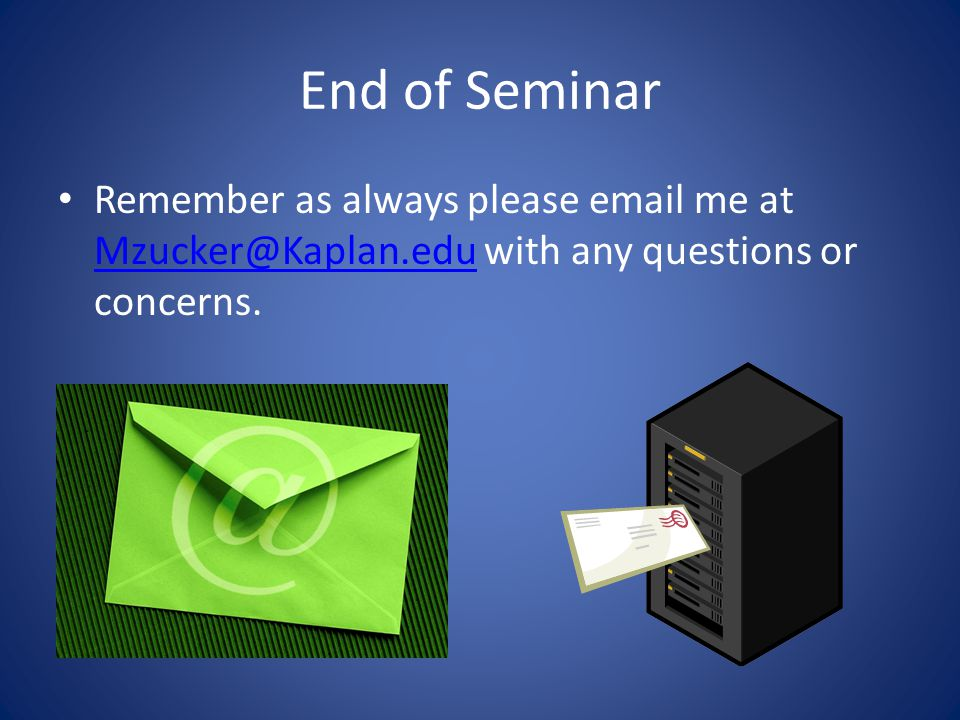 End of Seminar Remember as always please email me at Mzucker@Kaplan.edu with any questions or concerns. Mzucker@Kaplan.edu
