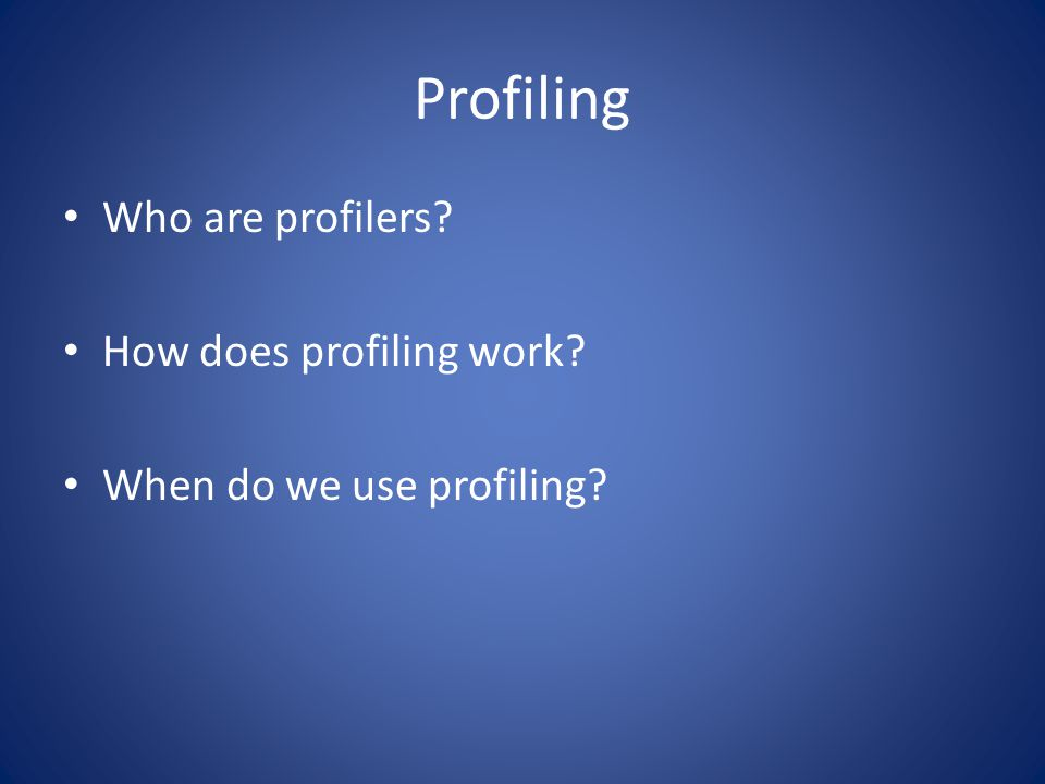 Profiling Who are profilers.– Typically profiling is in a team approach How does profiling work.