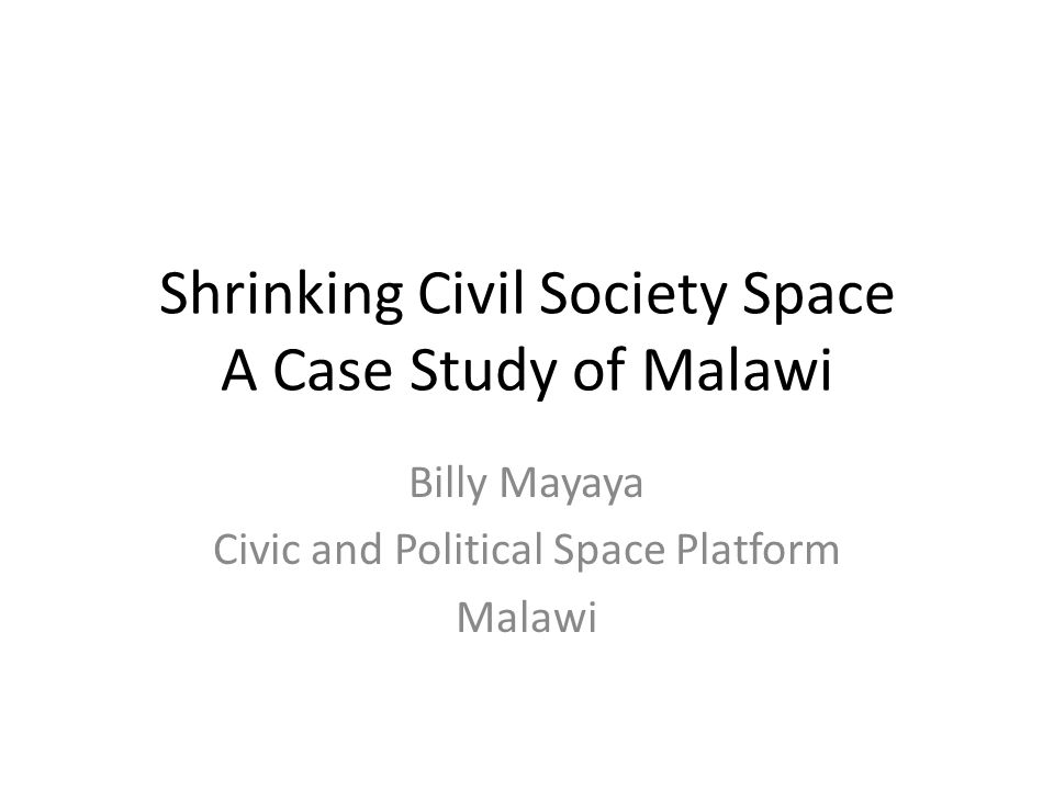 Shrinking Civil Society Space A Case Study of Malawi Billy Mayaya Civic and Political Space Platform Malawi
