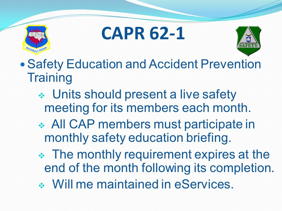 CAPR 62-1 Safety Education and Accident Prevention Training  Units should present a live safety meeting for its members each month.