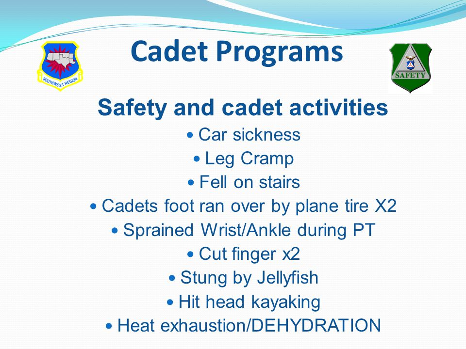 Safety and cadet activities Car sickness Leg Cramp Fell on stairs Cadets foot ran over by plane tire X2 Sprained Wrist/Ankle during PT Cut finger x2 Stung by Jellyfish Hit head kayaking Heat exhaustion/DEHYDRATION Cadet Programs