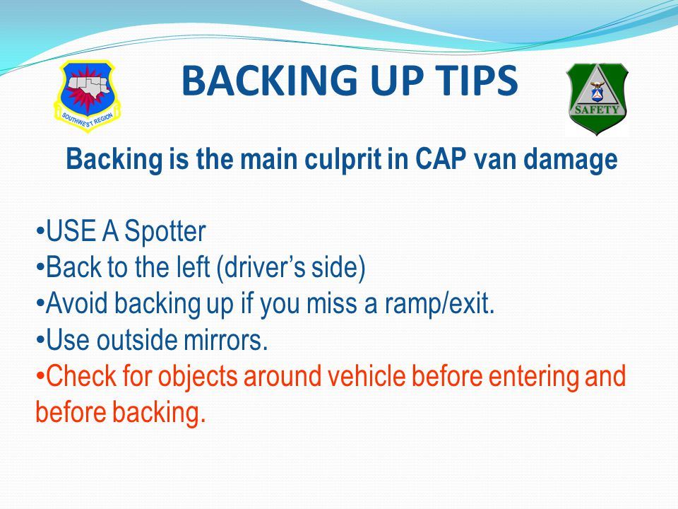 BACKING UP TIPS Backing is the main culprit in CAP van damage USE A Spotter Back to the left (driver's side) Avoid backing up if you miss a ramp/exit.