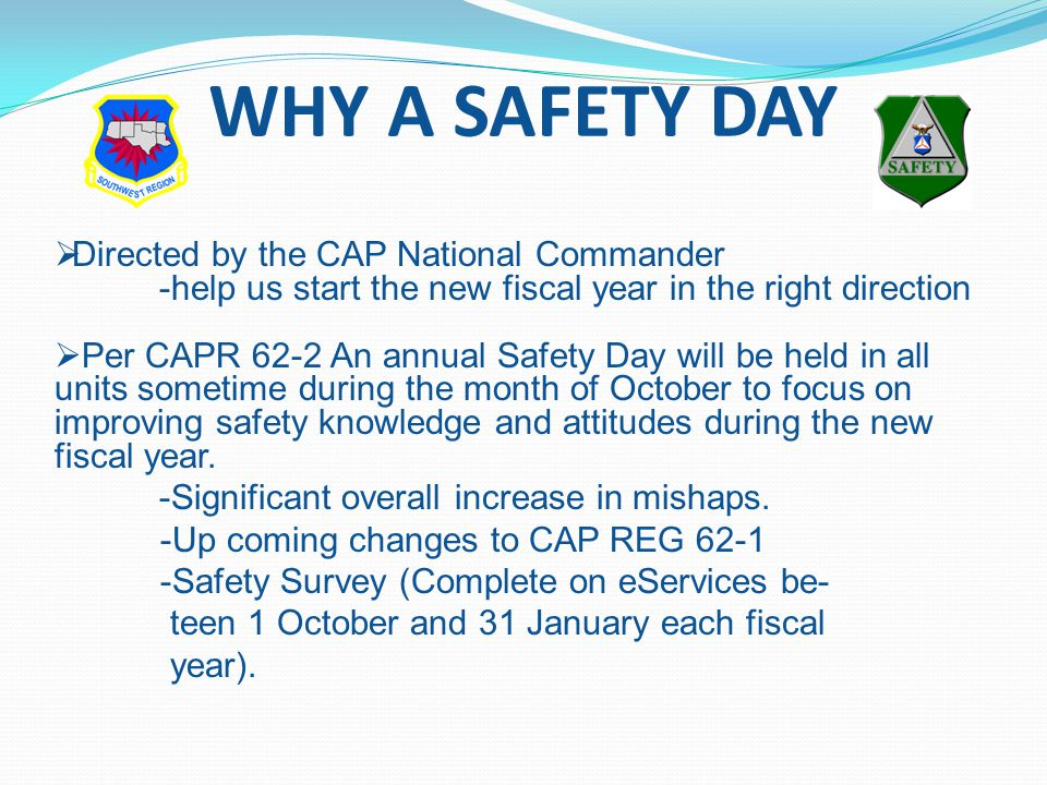 WHY A SAFETY DAY  Directed by the CAP National Commander -help us start the new fiscal year in the right direction  Per CAPR 62-2 An annual Safety Day will be held in all units sometime during the month of October to focus on improving safety knowledge and attitudes during the new fiscal year.