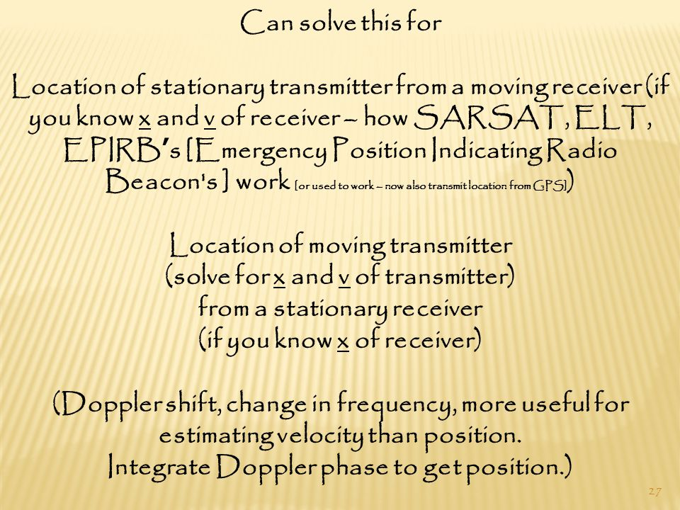 27 Can solve this for Location of stationary transmitter from a moving receiver (if you know x and v of receiver – how SARSAT, ELT, EPIRB's [Emergency Position Indicating Radio Beacon s ] work [or used to work – now also transmit location from GPS] ) Location of moving transmitter (solve for x and v of transmitter) from a stationary receiver (if you know x of receiver) (Doppler shift, change in frequency, more useful for estimating velocity than position.