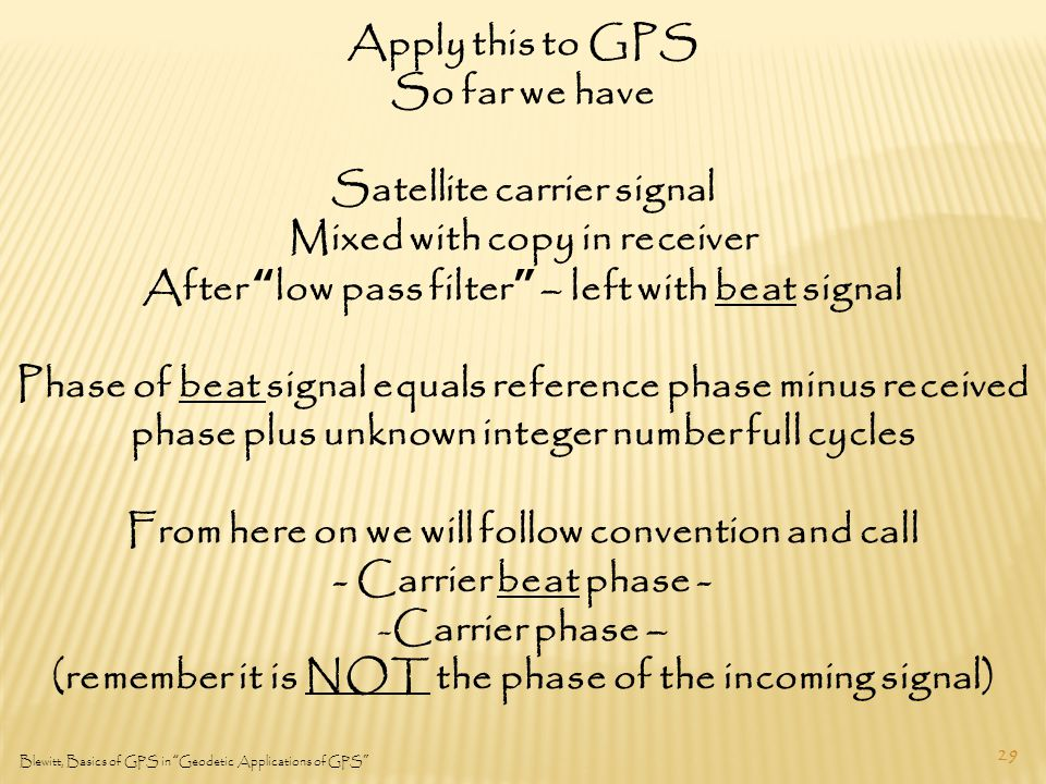 29 Blewitt, Basics of GPS in Geodetic Applications of GPS Apply this to GPS So far we have Satellite carrier signal Mixed with copy in receiver After low pass filter – left with beat signal Phase of beat signal equals reference phase minus received phase plus unknown integer number full cycles From here on we will follow convention and call - Carrier beat phase - -Carrier phase – (remember it is NOT the phase of the incoming signal)
