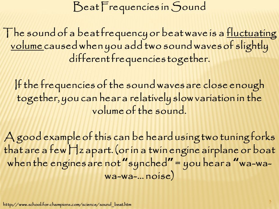 3 Beat Frequencies in Sound The sound of a beat frequency or beat wave is a fluctuating volume caused when you add two sound waves of slightly different frequencies together.