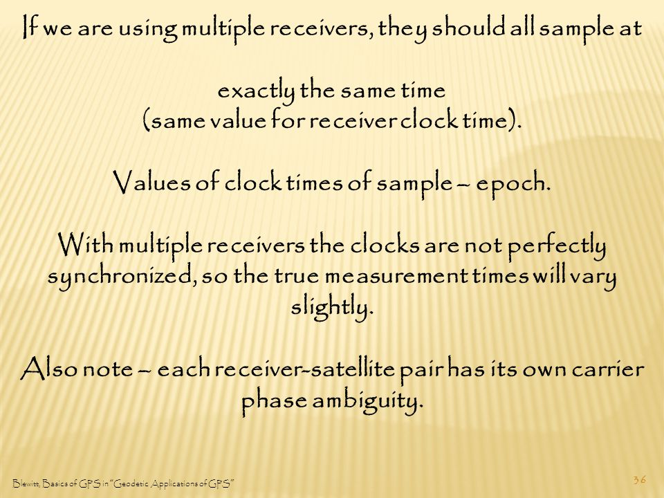 36 Blewitt, Basics of GPS in Geodetic Applications of GPS If we are using multiple receivers, they should all sample at exactly the same time (same value for receiver clock time).