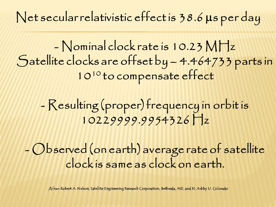 Net secular relativistic effect is 38.6  s per day - Nominal clock rate is 10.23 MHz Satellite clocks are offset by – 4.464733 parts in 10 10 to compensate effect - Resulting (proper) frequency in orbit is 10229999.9954326 Hz - Observed (on earth) average rate of satellite clock is same as clock on earth.