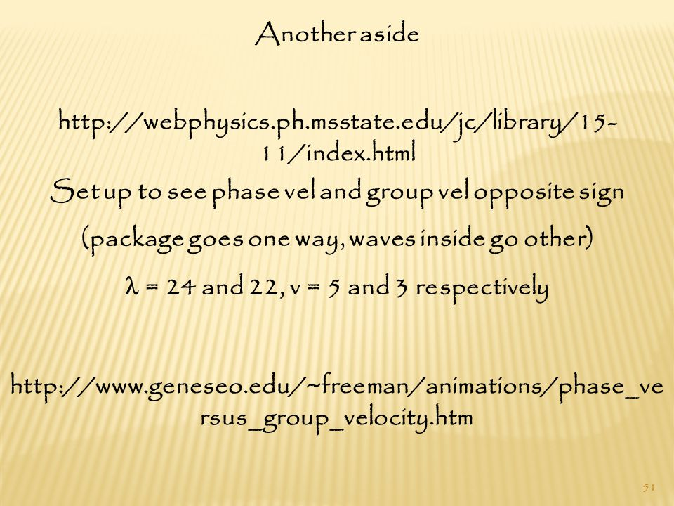 51 http://webphysics.ph.msstate.edu/jc/library/15- 11/index.html Set up to see phase vel and group vel opposite sign (package goes one way, waves inside go other) = 24 and 22, v = 5 and 3 respectively http://www.geneseo.edu/~freeman/animations/phase_ve rsus_group_velocity.htm Another aside